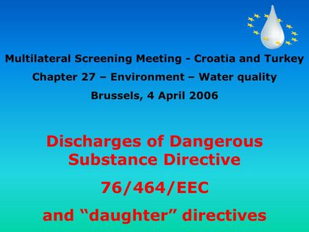 "Discharges of Dangerous Substance Directive 76/464/EEC and ""daughter"" directives Multilateral Screening Meeting - Croatia and Turkey Chapter 27 – Environment."