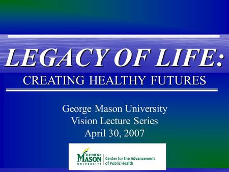 George Mason University Vision Lecture Series April 30, 2007 LEGACY OF LIFE: CREATING HEALTHY FUTURES.