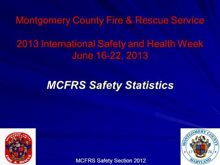 Montgomery County Fire & Rescue Service 2013 International Safety and Health Week June 16-22, 2013 MCFRS Safety Statistics MCFRS Safety Section 2012.