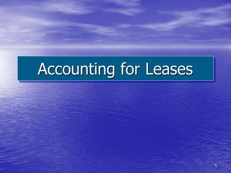 1 Accounting for Leases. 2 Explain the nature, economic substance, and advantages of lease transactions. Describe the accounting criteria and procedures.