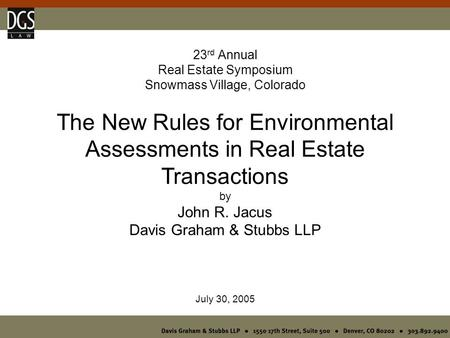 23 rd Annual Real Estate Symposium Snowmass Village, Colorado The New Rules for Environmental Assessments in Real Estate Transactions by John R. Jacus.