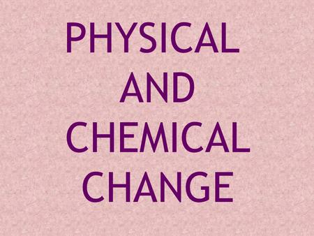 PHYSICAL AND CHEMICAL CHANGE The change does not actually make any new substance, we say it is a physical change. Most physical changes are quite easy.