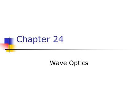 Chapter 24 Wave Optics. The wave nature of light is needed to explain various phenomena Interference Diffraction Polarization The particle nature of light.