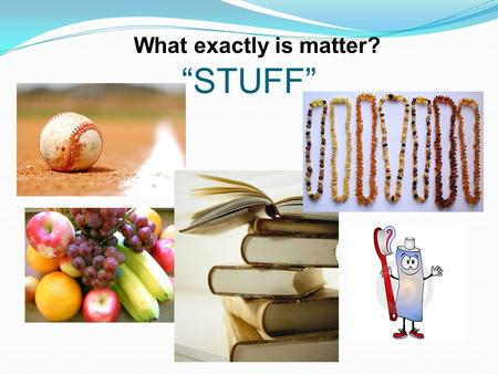 """STUFF"" What exactly is matter?. A. makes up everything in the universe."