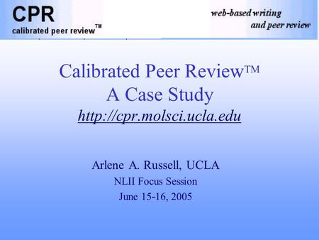 Calibrated Peer Review TM A Case Study  Arlene A. Russell, UCLA NLII Focus Session June 15-16, 2005.
