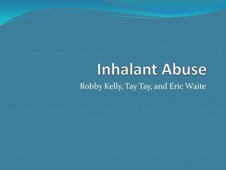 Robby Kelly, Tay Tay, and Eric Waite. Teen inhalant abuse Inhalants among teens effect the teens and their families. Most teens that inhale poisinous.