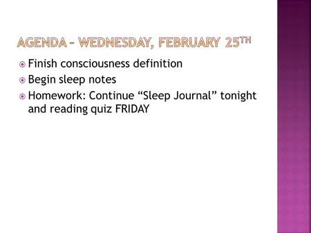 " Finish consciousness definition  Begin sleep notes  Homework: Continue ""Sleep Journal"" tonight and reading quiz FRIDAY."