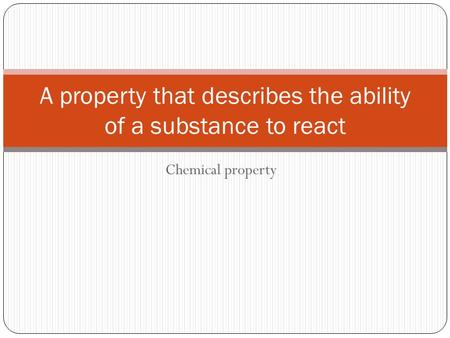 Chemical property A property that describes the ability of a substance to react.