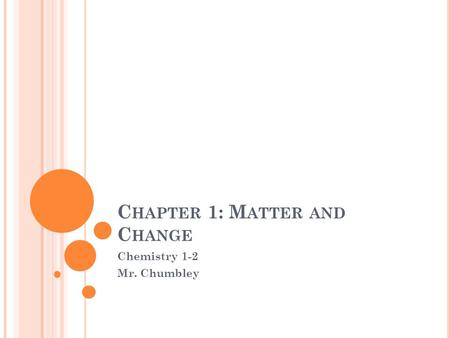 C HAPTER 1: M ATTER AND C HANGE Chemistry 1-2 Mr. Chumbley.