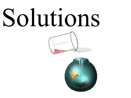 Solutions.  Describe the properties of a solution.  Identify the solute and solvent in the preparation of a solution.  Describe and give examples of.