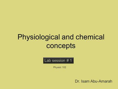 Physiological and chemical concepts Lab session # 1 Physiol. 102 Dr. Isam Abu-Amarah.
