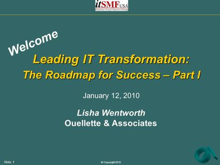 © Copyright 2010 Slide: 1 Leading IT Transformation: The Roadmap for Success – Part I Lisha Wentworth Ouellette & Associates Welcome January 12, 2010.