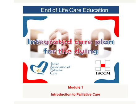 End of Life Care Education Module 1 Introduction to Palliative Care MODULE 1.