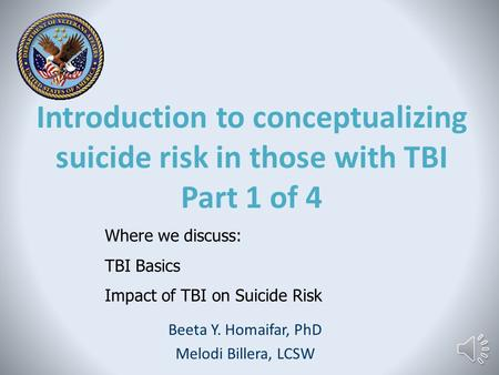 Introduction to conceptualizing suicide risk in those with TBI Part 1 of 4 Beeta Y. Homaifar, PhD Melodi Billera, LCSW Where we discuss: TBI Basics Impact.