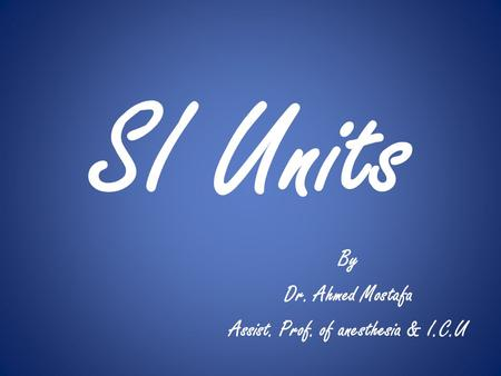 SI Units By Dr. Ahmed Mostafa Assist. Prof. of anesthesia & I.C.U.