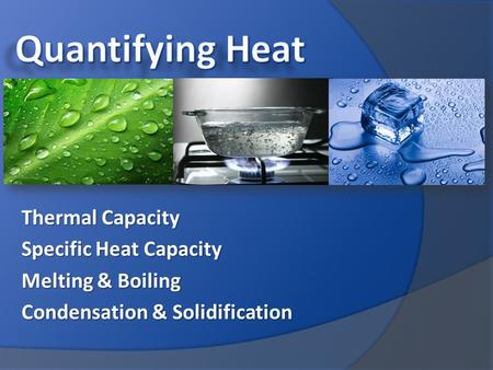 Thermal Capacity Specific Heat Capacity Melting & Boiling Condensation & Solidification.