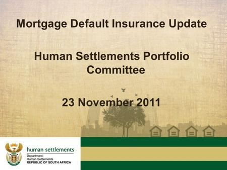 Mortgage Default Insurance Update Human Settlements Portfolio Committee 23 November 2011.