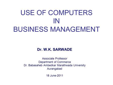 USE OF COMPUTERS IN BUSINESS MANAGEMENT Dr. W.K. SARWADE Associate Professor Department of Commerce Dr. Babasaheb Ambedkar Marathwada University Aurangabad.