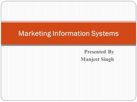 Presented By Manjeet Singh Marketing Information Systems.