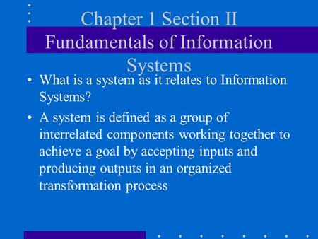 Chapter 1 Section II Fundamentals of Information Systems What is a system as it relates to Information Systems? A system is defined as a group of interrelated.