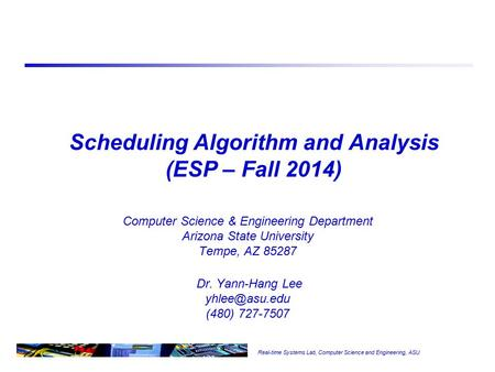 Real-time Systems Lab, Computer Science and Engineering, ASU Scheduling Algorithm and Analysis (ESP – Fall 2014) Computer Science & Engineering Department.