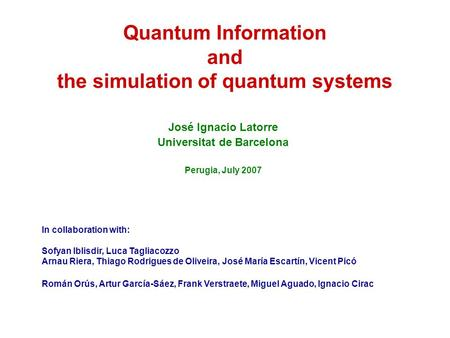 Quantum Information and the simulation of quantum systems José Ignacio Latorre Universitat de Barcelona Perugia, July 2007 In collaboration with: Sofyan.