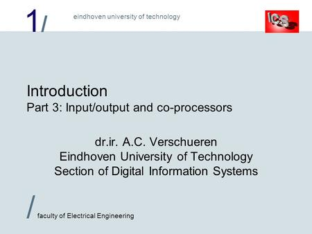1/1/ / faculty of Electrical Engineering eindhoven university of technology Introduction Part 3: Input/output and co-processors dr.ir. A.C. Verschueren.