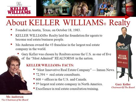 Mo Anderson Vice Chairman of the Board Gary Keller Chairman Of The Board About KELLER WILLIAMS ® Realty Founded in Austin, Texas, on October 18, 1983.