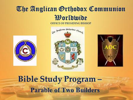 The Anglican Orthodox Communion Worldwide OFFICE OF PRESIDING BISHOP AOC Bible Study Program – Parable of Two Builders.