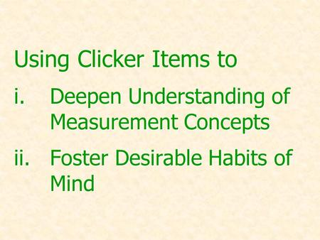 Using Clicker Items to i.Deepen Understanding of Measurement Concepts ii.Foster Desirable Habits of Mind.