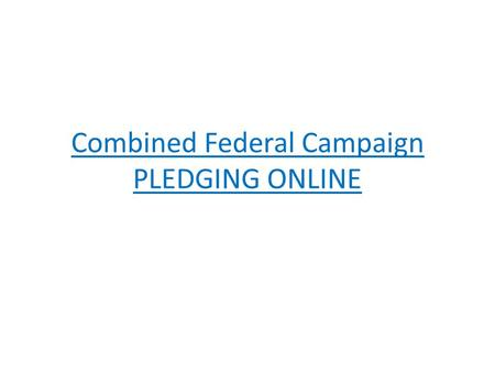 Combined Federal Campaign PLEDGING ONLINE. PLEDGING ONLINE Why Use the Internet? Fast & secure Easy search for charities Credit card giving now available.