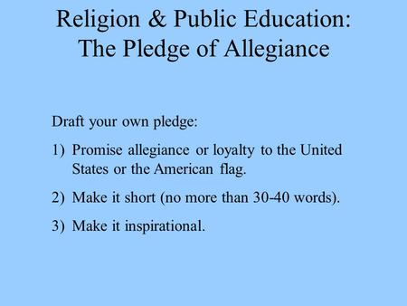 Religion & Public Education: The Pledge of Allegiance Draft your own pledge: 1)Promise allegiance or loyalty to the United States or the American flag.