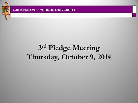 Chi Epsilon – Purdue University 3 rd Pledge Meeting Thursday, October 9, 2014.