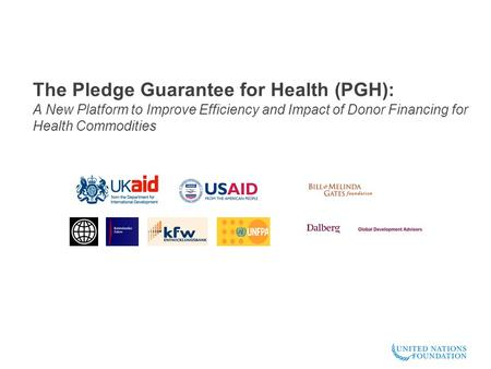 The Pledge Guarantee for Health (PGH): A New Platform to Improve Efficiency and Impact of Donor Financing for Health Commodities.