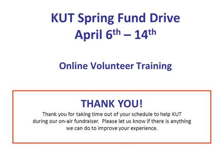 KUT Spring Fund Drive April 6 th – 14 th Online Volunteer Training THANK YOU! Thank you for taking time out of your schedule to help KUT during our on-air.