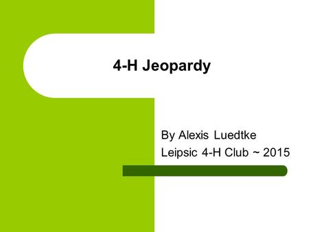 4-H Jeopardy By Alexis Luedtke Leipsic 4-H Club ~ 2015.