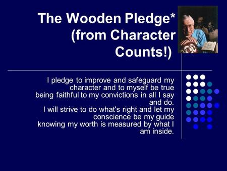 The Wooden Pledge* (from Character Counts!) I pledge to improve and safeguard my character and to myself be true being faithful to my convictions in all.