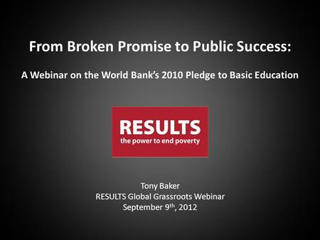 Tony Baker RESULTS Global Grassroots Webinar September 9 th, 2012 From Broken Promise to Public Success: A Webinar on the World Bank's 2010 Pledge to Basic.