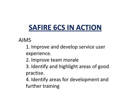 SAFIRE 6CS IN ACTION AIMS 1. Improve and develop service user experience. 2. Improve team morale 3. Identify and highlight areas of good practise. 4. Identify.