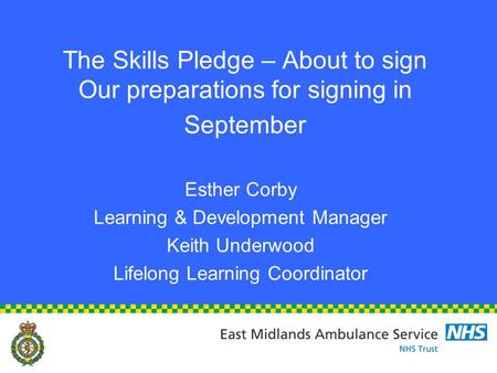 The Skills Pledge – About to sign Our preparations for signing in September Esther Corby Learning & Development Manager Keith Underwood Lifelong Learning.