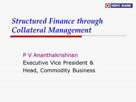 Structured Finance through Collateral Management P V Ananthakrishnan Executive Vice President & Head, Commodity Business.