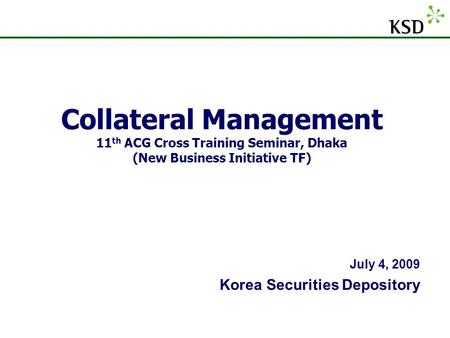 Collateral Management 11th ACG Cross Training Seminar, Dhaka (New Business Initiative TF) July 4, 2009 Korea Securities Depository.