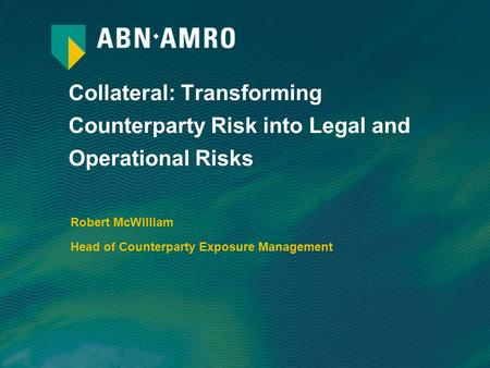 Collateral: Transforming Counterparty Risk into Legal and Operational Risks Robert McWilliam Head of Counterparty Exposure Management.