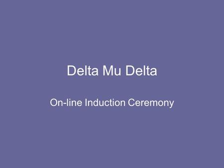 Delta Mu Delta On-line Induction Ceremony. Purpose of Delta Mu Delta to promote higher scholarship in education for business to recognize and reward scholastic.