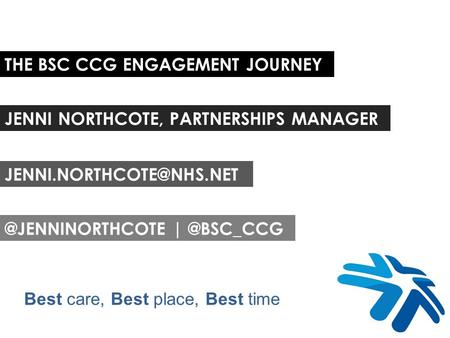 THE BSC CCG ENGAGEMENT JOURNEY JENNI NORTHCOTE, PARTNERSHIPS  Best care, Best place, Best time.