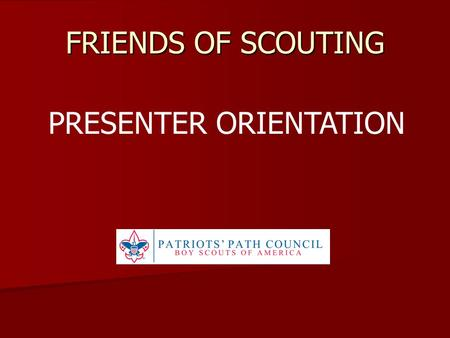 FRIENDS OF SCOUTING PRESENTER ORIENTATION. THANK YOU Our Packs, Troops, Crews, Crews, and their families and their families need to hear the story of.