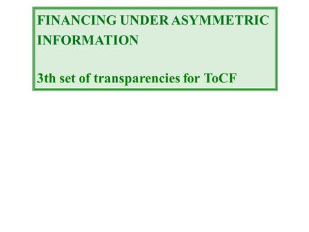 FINANCING UNDER ASYMMETRIC INFORMATION 3th set of transparencies for ToCF.