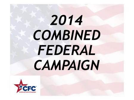 2014 COMBINED FEDERAL CAMPAIGN. WHAT IS THE CFC? COMBINED Combined Agencies… Combined Donations… FEDERAL Federal Donors… Federal Oversight… CAMPAIGN.