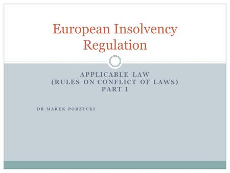 APPLICABLE LAW (RULES ON CONFLICT OF LAWS) PART I DR MAREK PORZYCKI European Insolvency Regulation.