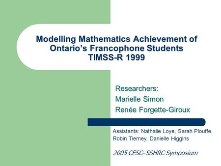 Modelling Mathematics Achievement of Ontario's Francophone Students TIMSS-R 1999 Researchers: Marielle Simon Renée Forgette-Giroux Assistants: Nathalie.